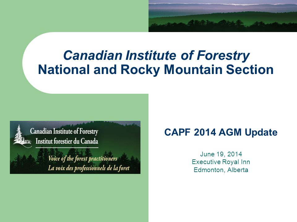 Canadian Institute of Forestry National and Rocky Mountain Section CAPF 2014 AGM Update June 19, 2014 Executive Royal Inn Edmonton, Alberta