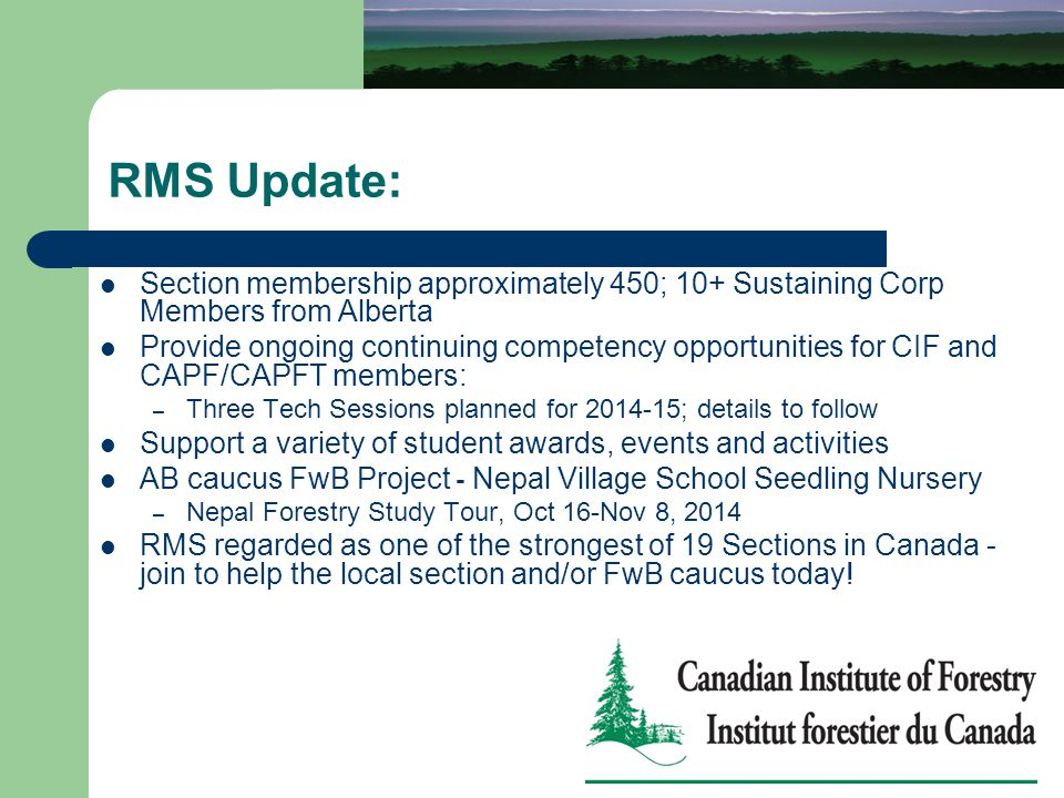 RMS Update: Section membership approximately 450; 10+ Sustaining Corp Members from Alberta Provide ongoing continuing competency opportunities for CIF and CAPF/CAPFT members: – Three Tech Sessions planned for 2014-15; details to follow Support a variety of student awards, events and activities AB caucus FwB Project - Nepal Village School Seedling Nursery – Nepal Forestry Study Tour, Oct 16-Nov 8, 2014 RMS regarded as one of the strongest of 19 Sections in Canada - join to help the local section and/or FwB caucus today!