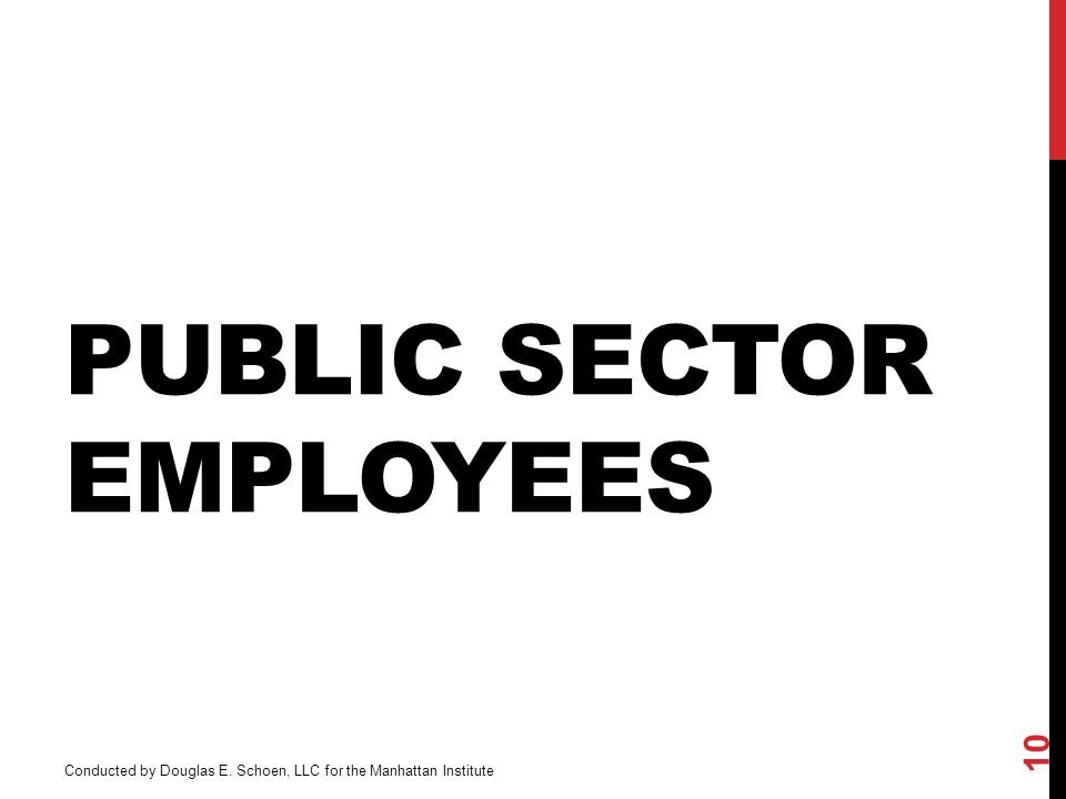 PUBLIC SECTOR EMPLOYEES 10 Conducted by Douglas E. Schoen, LLC for the Manhattan Institute