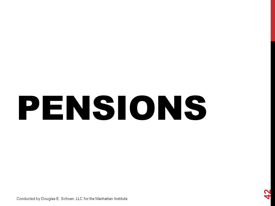 PENSIONS 42 Conducted by Douglas E. Schoen, LLC for the Manhattan Institute