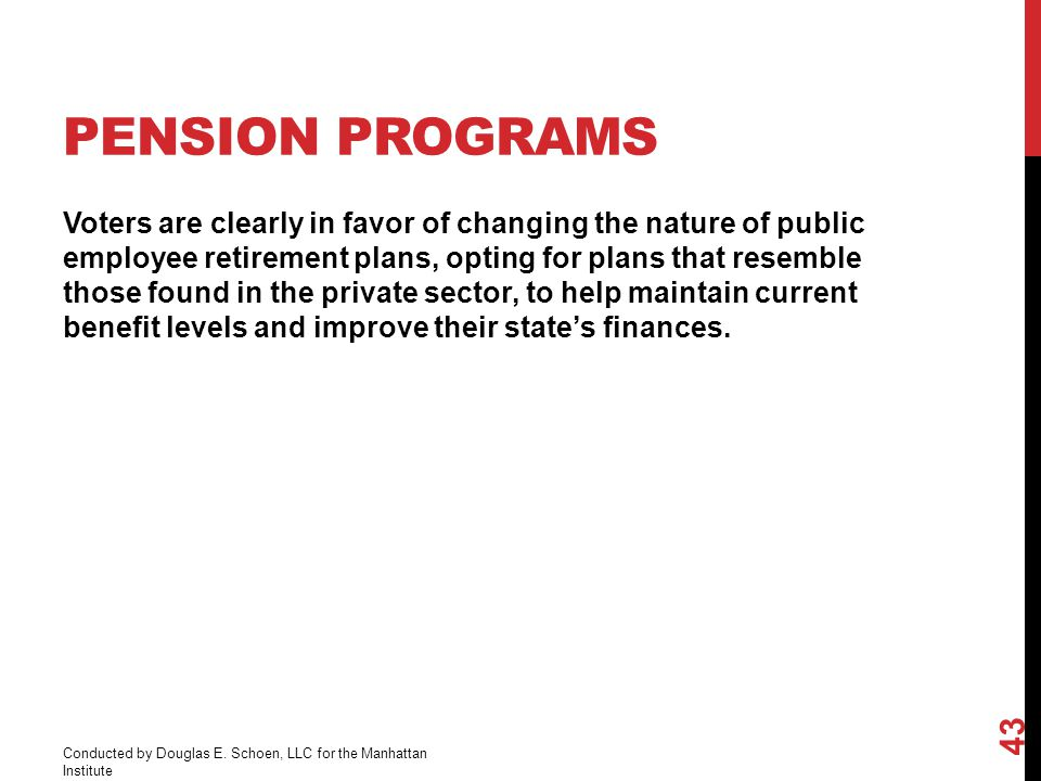 PENSION PROGRAMS Voters are clearly in favor of changing the nature of public employee retirement plans, opting for plans that resemble those found in the private sector, to help maintain current benefit levels and improve their state's finances.