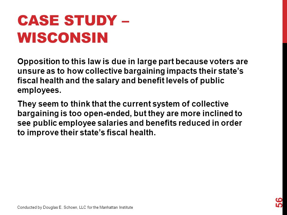 CASE STUDY – WISCONSIN Opposition to this law is due in large part because voters are unsure as to how collective bargaining impacts their state's fiscal health and the salary and benefit levels of public employees.
