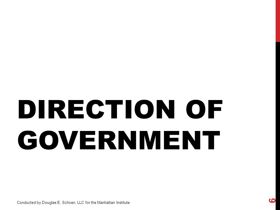 DIRECTION OF GOVERNMENT Conducted by Douglas E. Schoen, LLC for the Manhattan Institute 6