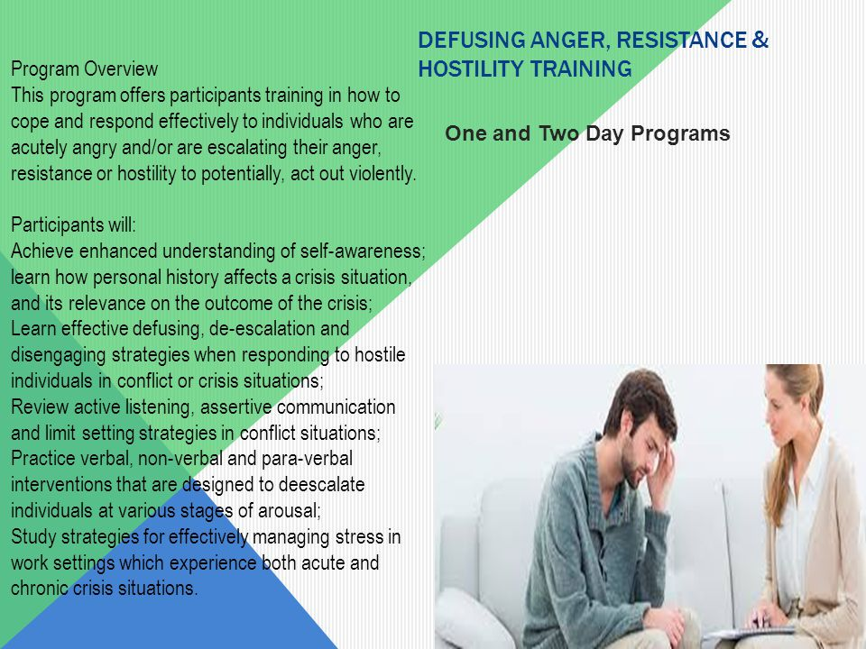 Program Overview This program offers participants training in how to cope and respond effectively to individuals who are acutely angry and/or are escalating their anger, resistance or hostility to potentially, act out violently.