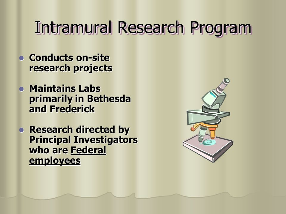 Intramural Research Program Conducts on-site research projects Conducts on-site research projects Maintains Labs primarily in Bethesda and Frederick Maintains Labs primarily in Bethesda and Frederick Research directed by Principal Investigators who are Federal employees Research directed by Principal Investigators who are Federal employees