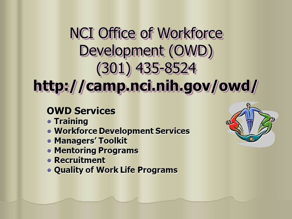 NCI Office of Workforce Development (OWD) (301) 435-8524 http://camp.nci.nih.gov/owd/ OWD Services Training Training Workforce Development Services Workforce Development Services Managers' Toolkit Managers' Toolkit Mentoring Programs Mentoring Programs Recruitment Recruitment Quality of Work Life Programs Quality of Work Life Programs