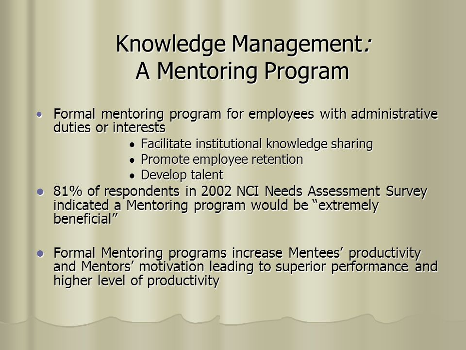 Knowledge Management: A Mentoring Program  Formal mentoring program for employees with administrative duties or interests  Facilitate institutional knowledge sharing  Promote employee retention  Develop talent 81% of respondents in 2002 NCI Needs Assessment Survey indicated a Mentoring program would be extremely beneficial 81% of respondents in 2002 NCI Needs Assessment Survey indicated a Mentoring program would be extremely beneficial Formal Mentoring programs increase Mentees' productivity and Mentors' motivation leading to superior performance and higher level of productivity Formal Mentoring programs increase Mentees' productivity and Mentors' motivation leading to superior performance and higher level of productivity