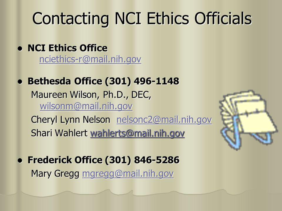 Contacting NCI Ethics Officials NCI Ethics Office NCI Ethics Office nciethics-r@mail.nih.gov nciethics-r@mail.nih.govnciethics-r@mail.nih.gov Bethesda Office (301) 496-1148 Bethesda Office (301) 496-1148 Maureen Wilson, Ph.D., DEC, wilsonm@mail.nih.gov wilsonm@mail.nih.gov Cheryl Lynn Nelson nelsonc2@mail.nih.gov nelsonc2@mail.nih.gov Shari Wahlert wahlerts@mail.nih.gov wahlerts@mail.nih.gov Frederick Office (301) 846-5286 Frederick Office (301) 846-5286 Mary Gregg mgregg@mail.nih.gov mgregg@mail.nih.gov