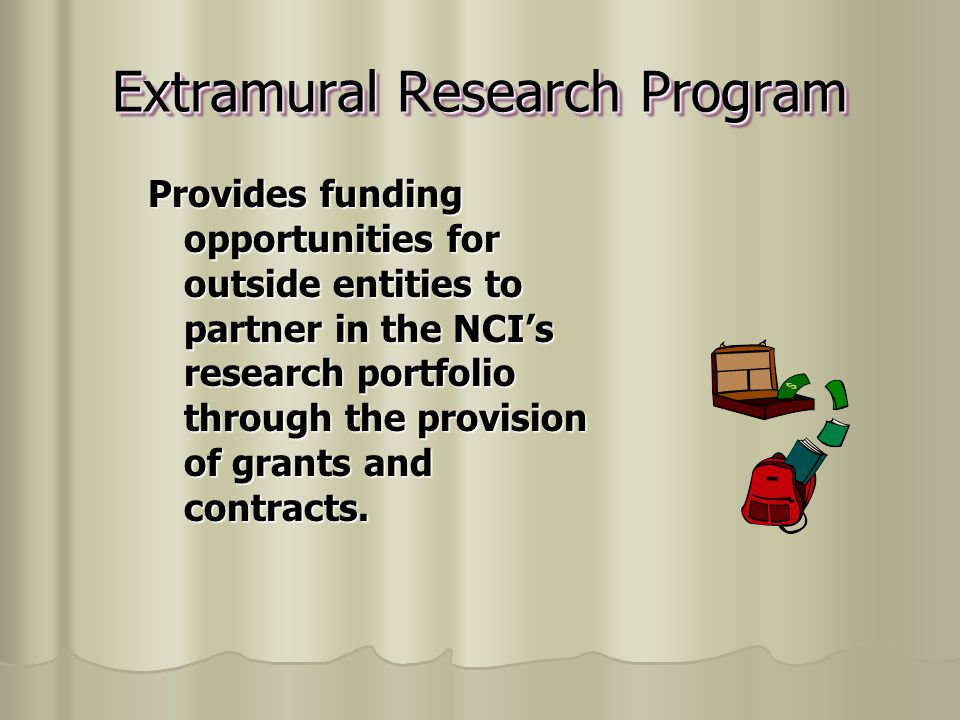 Extramural Research Program Provides funding opportunities for outside entities to partner in the NCI's research portfolio through the provision of grants and contracts.