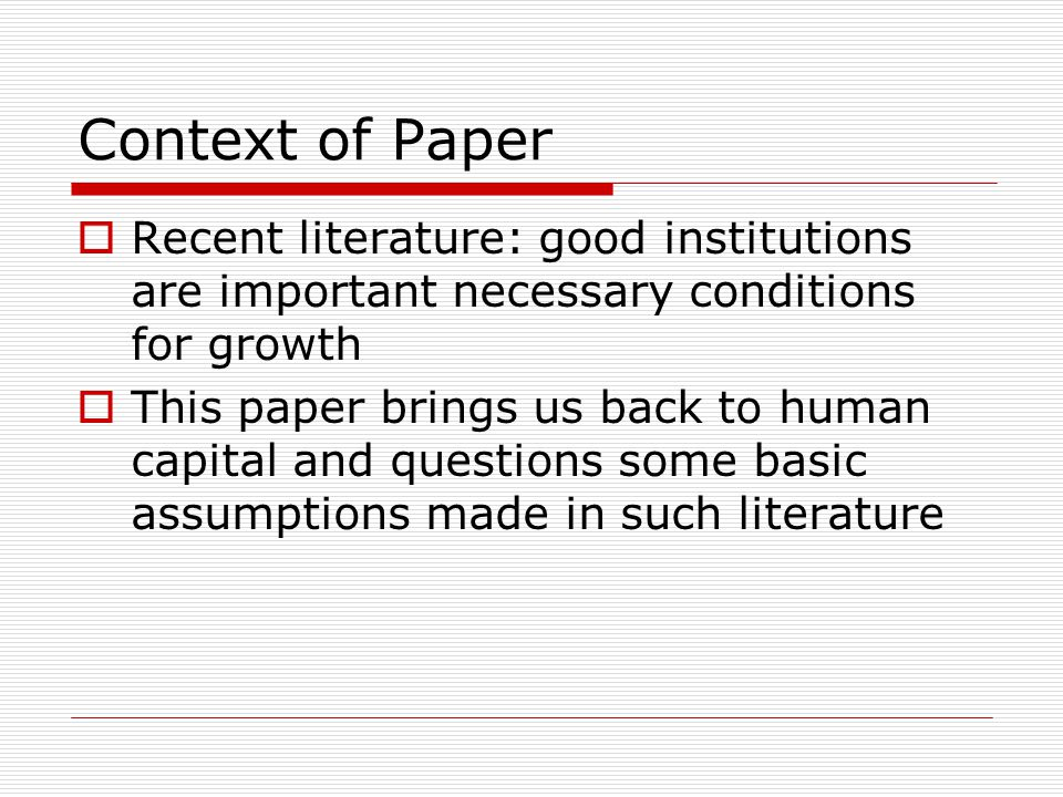 Context of Paper  Recent literature: good institutions are important necessary conditions for growth  This paper brings us back to human capital and