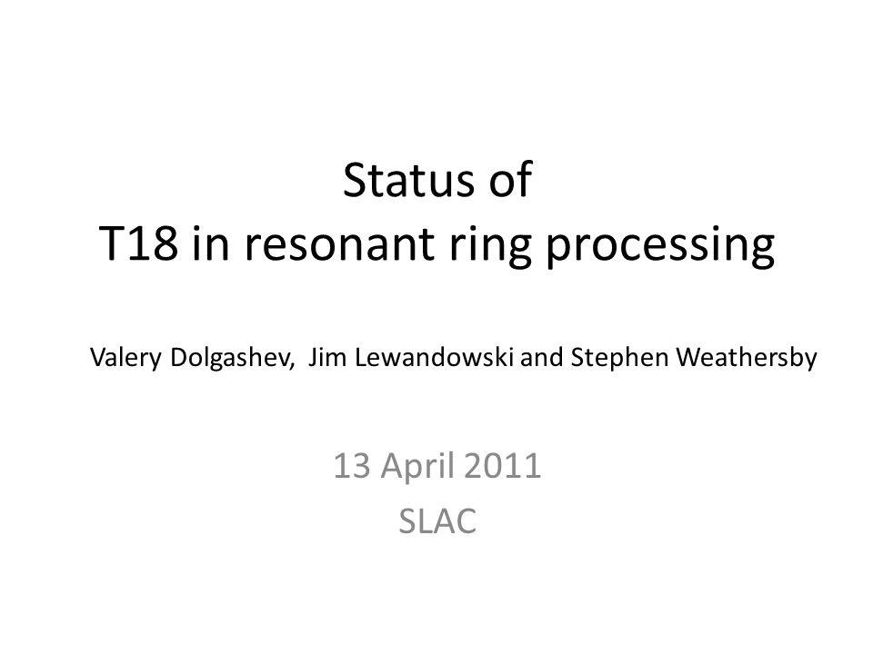 Status of T18 in resonant ring processing 13 April 2011 SLAC Valery Dolgashev, Jim Lewandowski and Stephen Weathersby