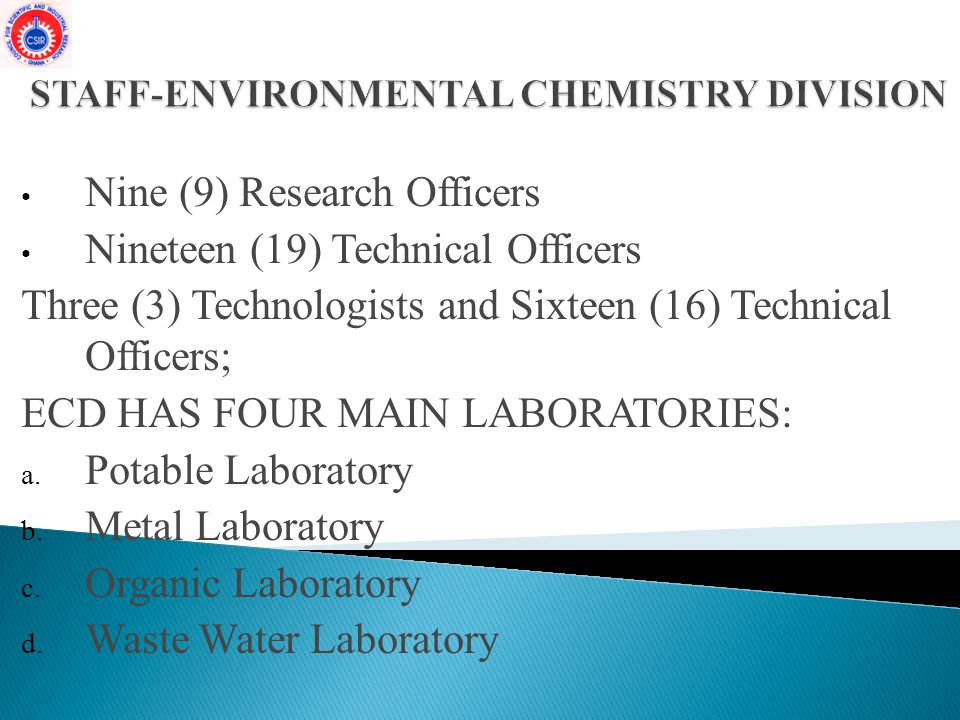 Nine (9) Research Officers Nineteen (19) Technical Officers Three (3) Technologists and Sixteen (16) Technical Officers; ECD HAS FOUR MAIN LABORATORIES: a.