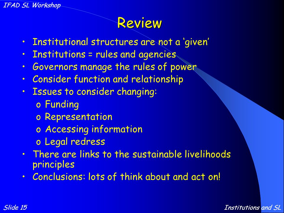 Review Institutional structures are not a 'given' Institutions = rules and agencies Governors manage the rules of power Consider function and relationship Issues to consider changing: oFunding oRepresentation oAccessing information oLegal redress There are links to the sustainable livelihoods principles Conclusions: lots of think about and act on.