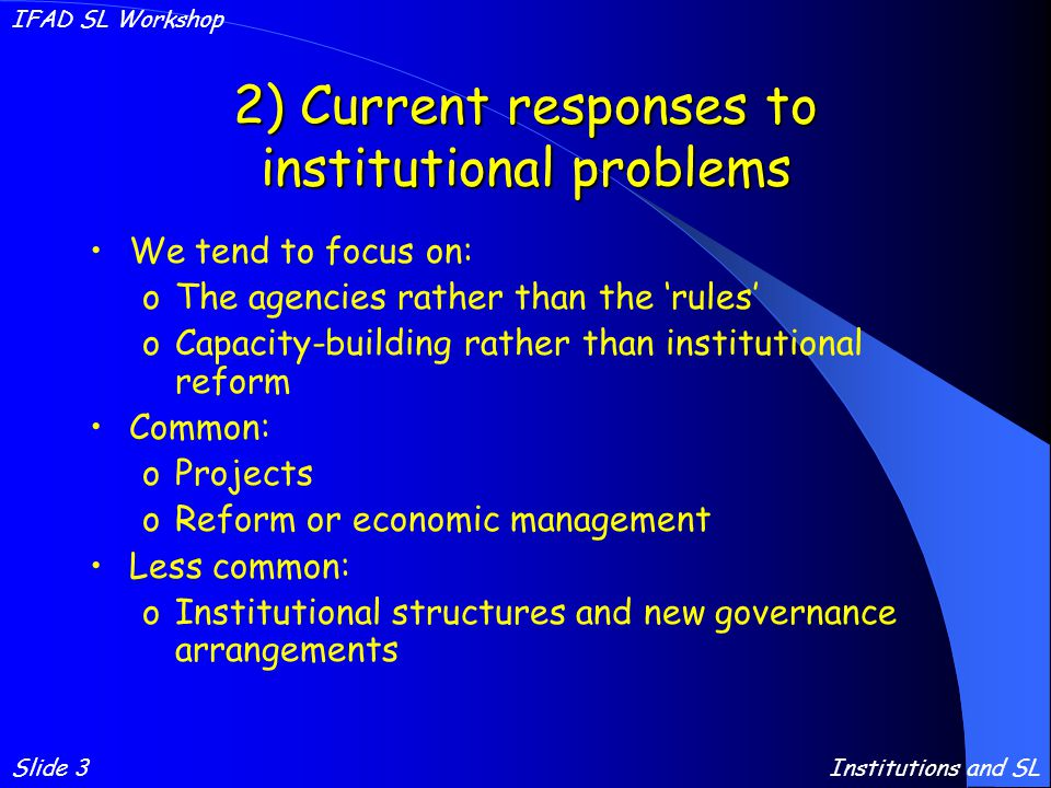 2) Current responses to institutional problems We tend to focus on: oThe agencies rather than the 'rules' oCapacity-building rather than institutional reform Common: oProjects oReform or economic management Less common: oInstitutional structures and new governance arrangements Slide 3 IFAD SL Workshop Institutions and SL