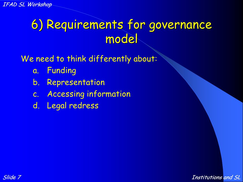 6) Requirements for governance model We need to think differently about: a.Funding b.Representation c.Accessing information d.Legal redress Slide 7 IFAD SL Workshop Institutions and SL