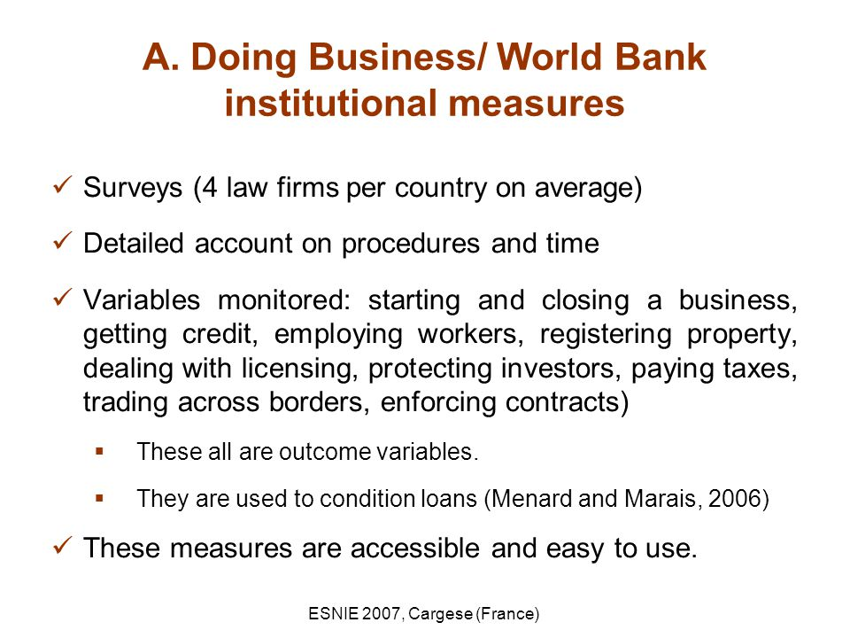 ESNIE 2007, Cargese (France) A. Doing Business/ World Bank institutional measures Surveys (4 law firms per country on average) Detailed account on pro
