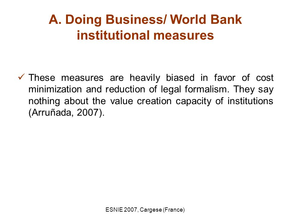 ESNIE 2007, Cargese (France) A. Doing Business/ World Bank institutional measures These measures are heavily biased in favor of cost minimization and