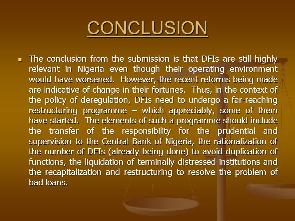 CONCLUSION The conclusion from the submission is that DFIs are still highly relevant in Nigeria even though their operating environment would have worsened.