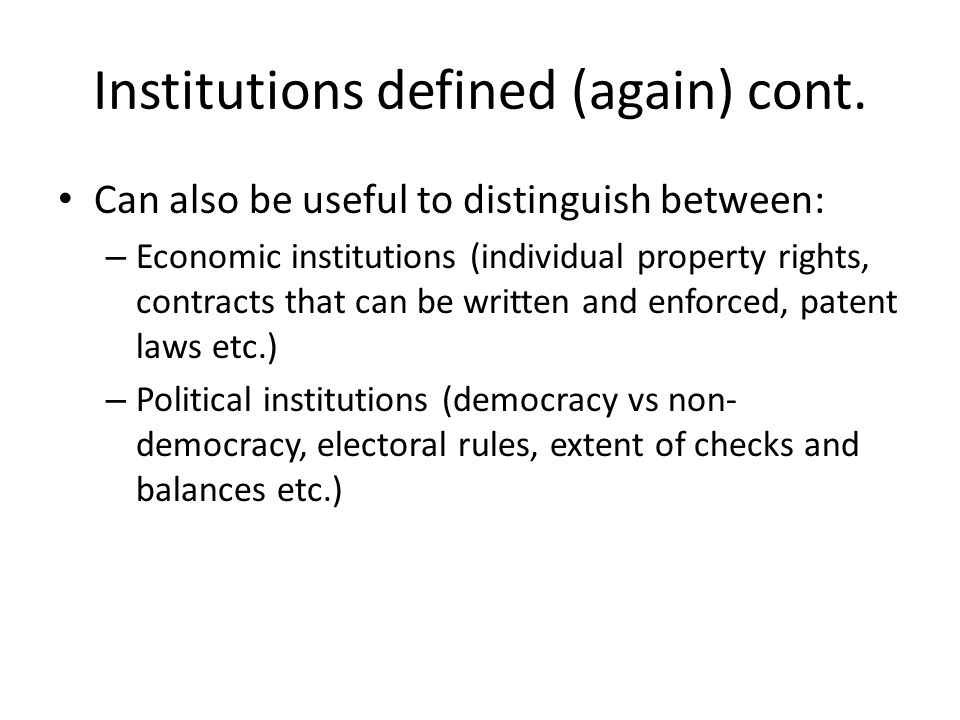 Institutions defined (again) cont. Can also be useful to distinguish between: – Economic institutions (individual property rights, contracts that can