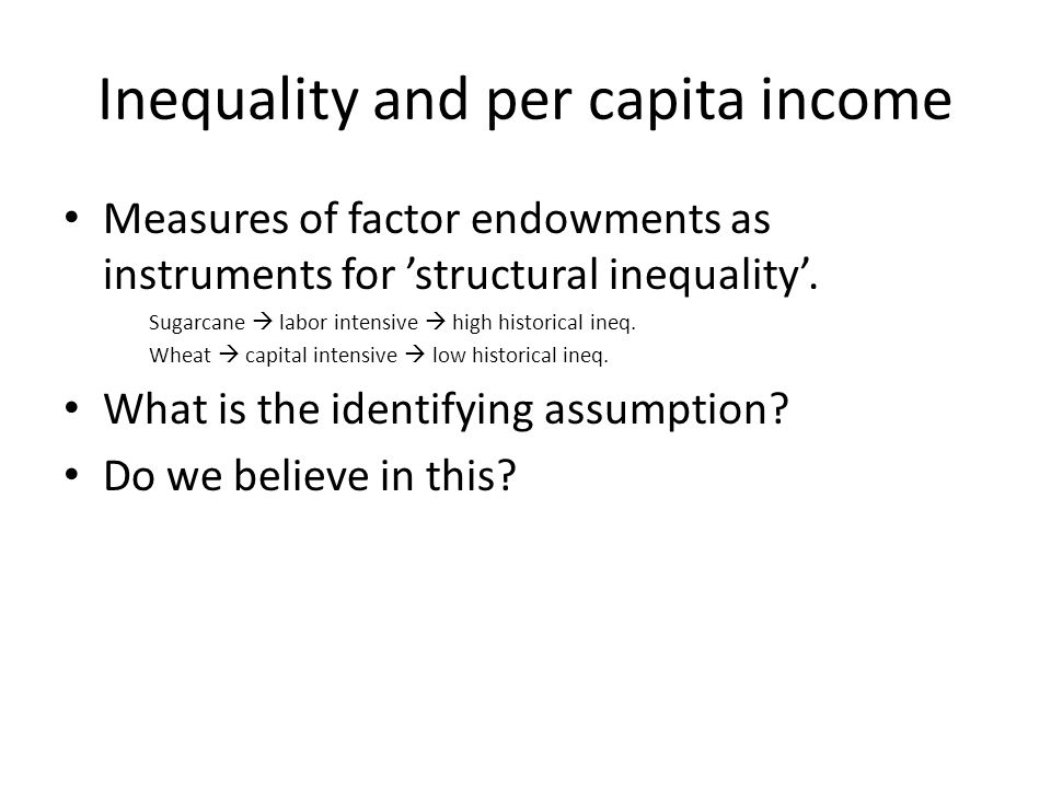 Inequality and per capita income Measures of factor endowments as instruments for 'structural inequality'. Sugarcane  labor intensive  high historic