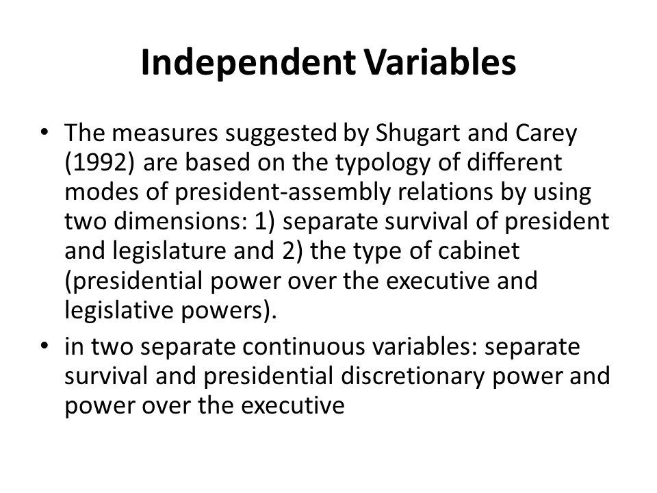 Independent Variables The measures suggested by Shugart and Carey (1992) are based on the typology of different modes of president-assembly relations by using two dimensions: 1) separate survival of president and legislature and 2) the type of cabinet (presidential power over the executive and legislative powers).