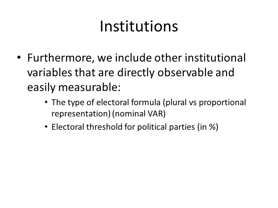 Institutions Furthermore, we include other institutional variables that are directly observable and easily measurable: The type of electoral formula (plural vs proportional representation) (nominal VAR) Electoral threshold for political parties (in %)