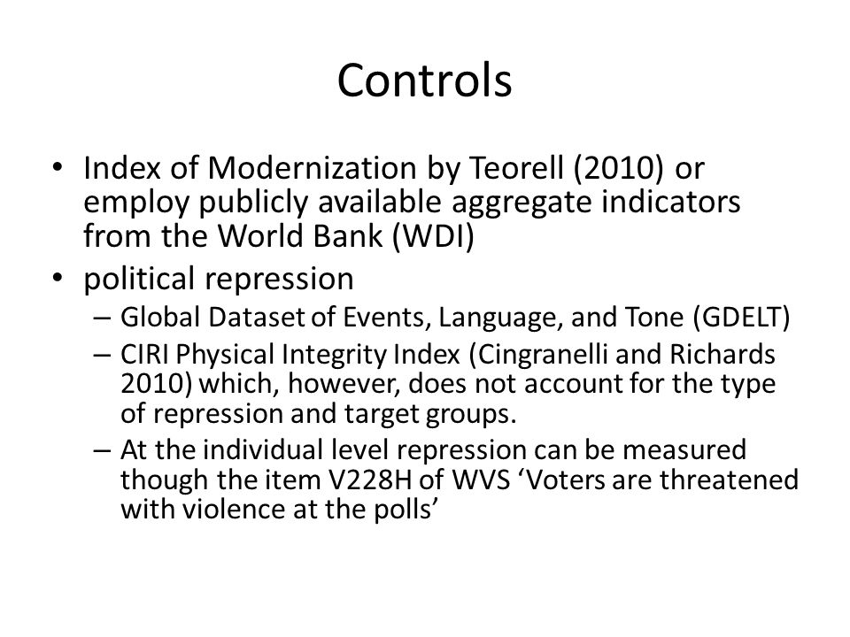 Controls Index of Modernization by Teorell (2010) or employ publicly available aggregate indicators from the World Bank (WDI) political repression – Global Dataset of Events, Language, and Tone (GDELT) – CIRI Physical Integrity Index (Cingranelli and Richards 2010) which, however, does not account for the type of repression and target groups.