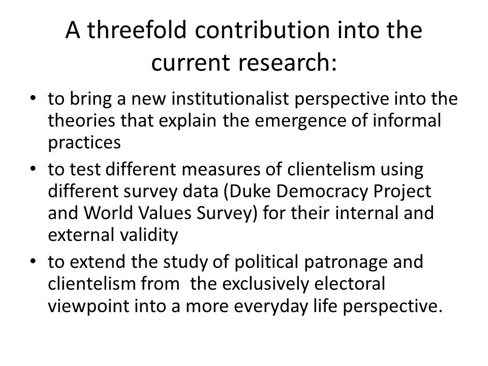 A threefold contribution into the current research: to bring a new institutionalist perspective into the theories that explain the emergence of informal practices to test different measures of clientelism using different survey data (Duke Democracy Project and World Values Survey) for their internal and external validity to extend the study of political patronage and clientelism from the exclusively electoral viewpoint into a more everyday life perspective.