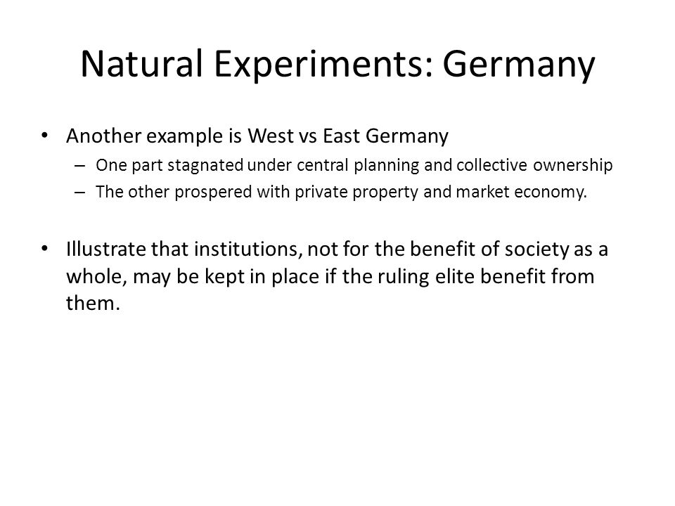 Natural Experiments: Germany Another example is West vs East Germany – One part stagnated under central planning and collective ownership – The other prospered with private property and market economy.