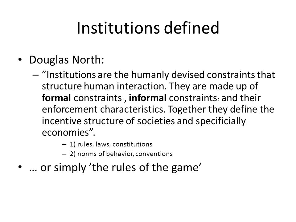 Institutions defined Douglas North: – Institutions are the humanly devised constraints that structure human interaction.
