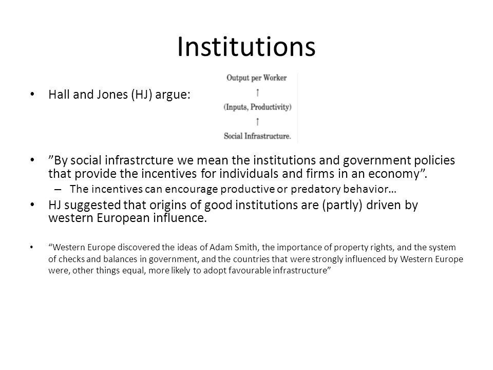 Institutions Hall and Jones (HJ) argue: By social infrastrcture we mean the institutions and government policies that provide the incentives for individuals and firms in an economy .