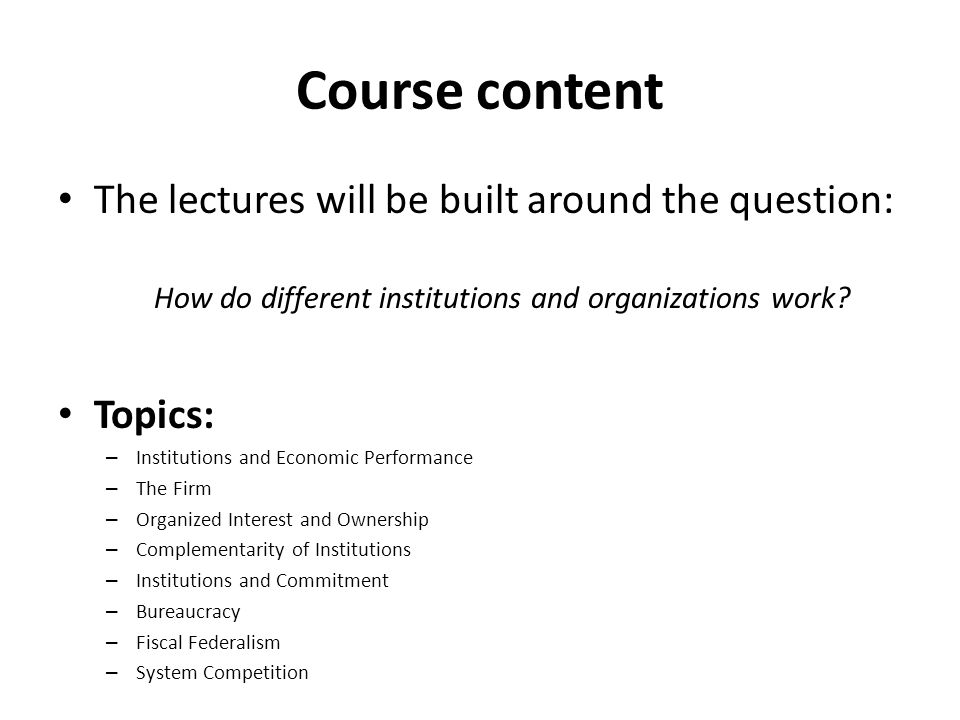 Course content The lectures will be built around the question: How do different institutions and organizations work.