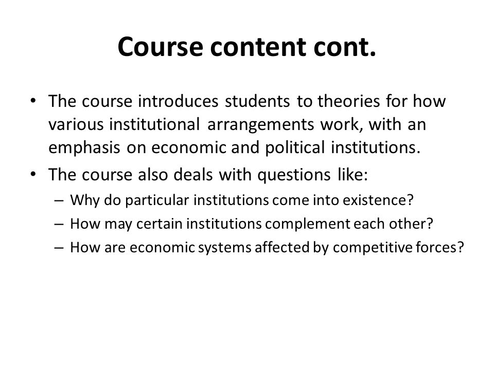 Course content cont. The course introduces students to theories for how various institutional arrangements work, with an emphasis on economic and poli
