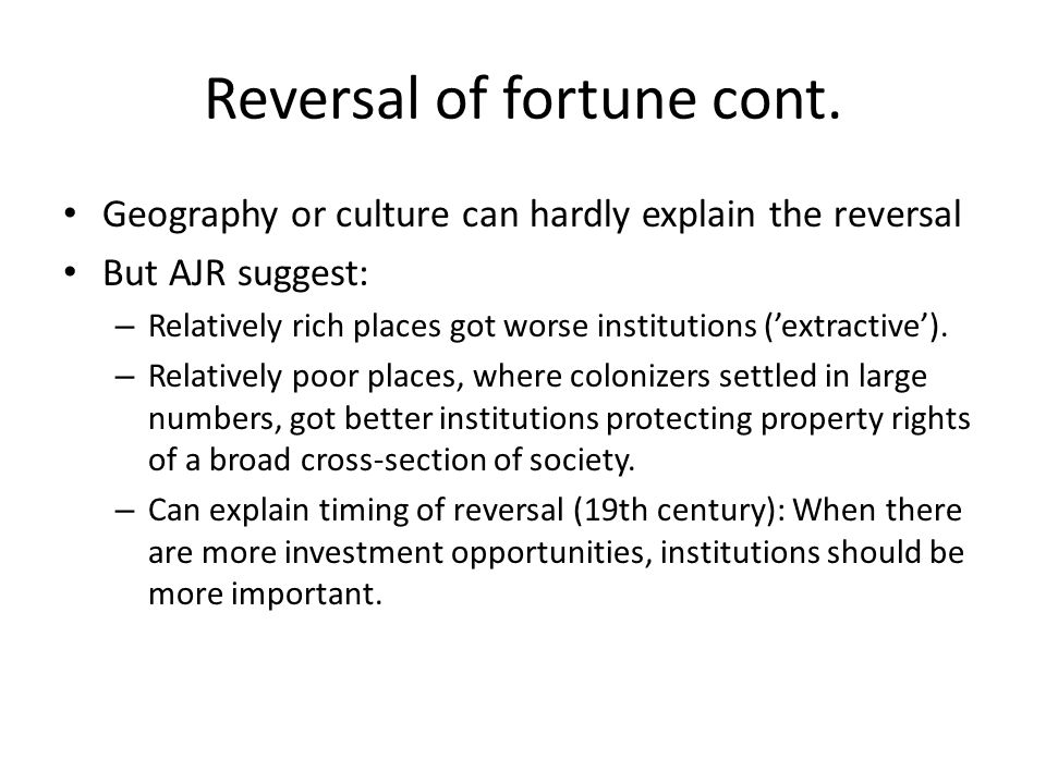 Reversal of fortune cont. Geography or culture can hardly explain the reversal But AJR suggest: – Relatively rich places got worse institutions ('extr