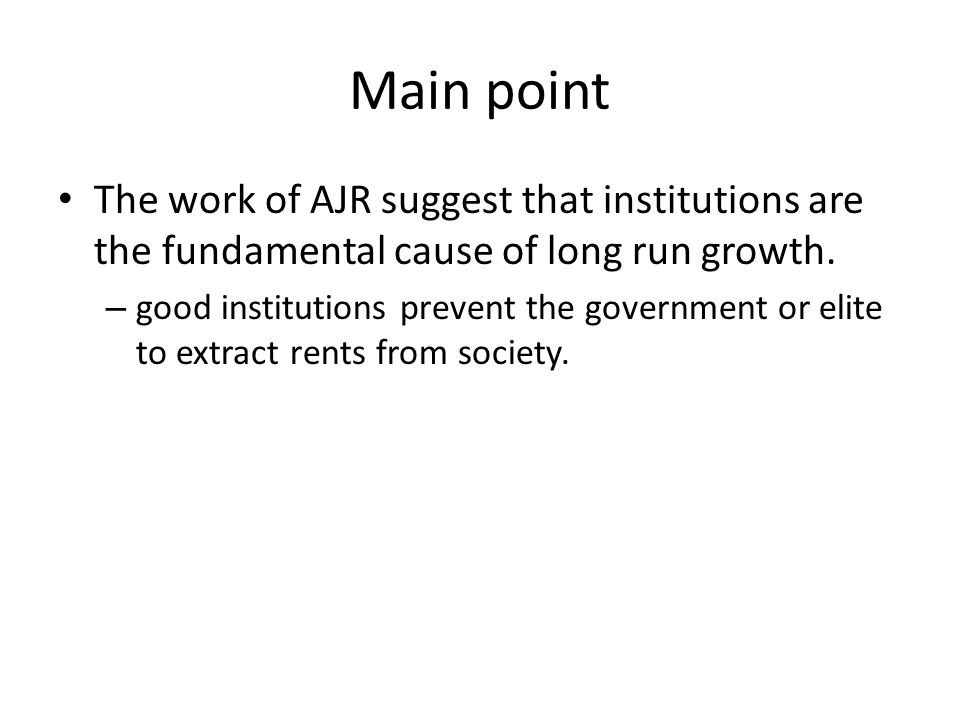 Main point The work of AJR suggest that institutions are the fundamental cause of long run growth. – good institutions prevent the government or elite