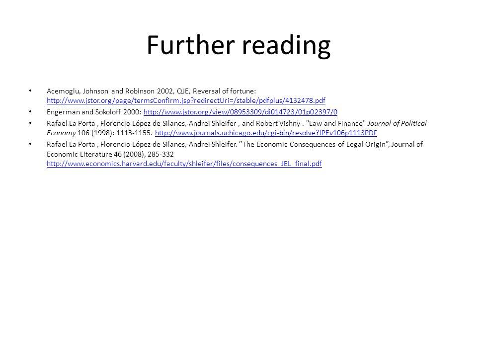 Further reading Acemoglu, Johnson and Robinson 2002, QJE, Reversal of fortune: http://www.jstor.org/page/termsConfirm.jsp?redirectUri=/stable/pdfplus/4132478.pdf http://www.jstor.org/page/termsConfirm.jsp?redirectUri=/stable/pdfplus/4132478.pdf Engerman and Sokoloff 2000: http://www.jstor.org/view/08953309/di014723/01p02397/0http://www.jstor.org/view/08953309/di014723/01p02397/0 Rafael La Porta, Florencio López de Silanes, Andrei Shleifer, and Robert Vishny.