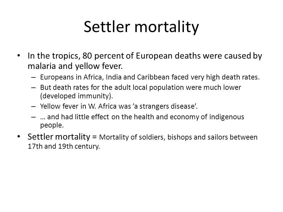 Settler mortality In the tropics, 80 percent of European deaths were caused by malaria and yellow fever. – Europeans in Africa, India and Caribbean fa