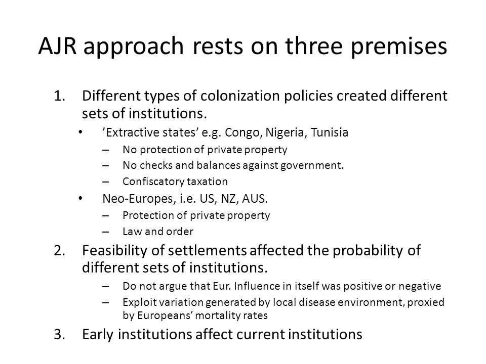 AJR approach rests on three premises 1.Different types of colonization policies created different sets of institutions.