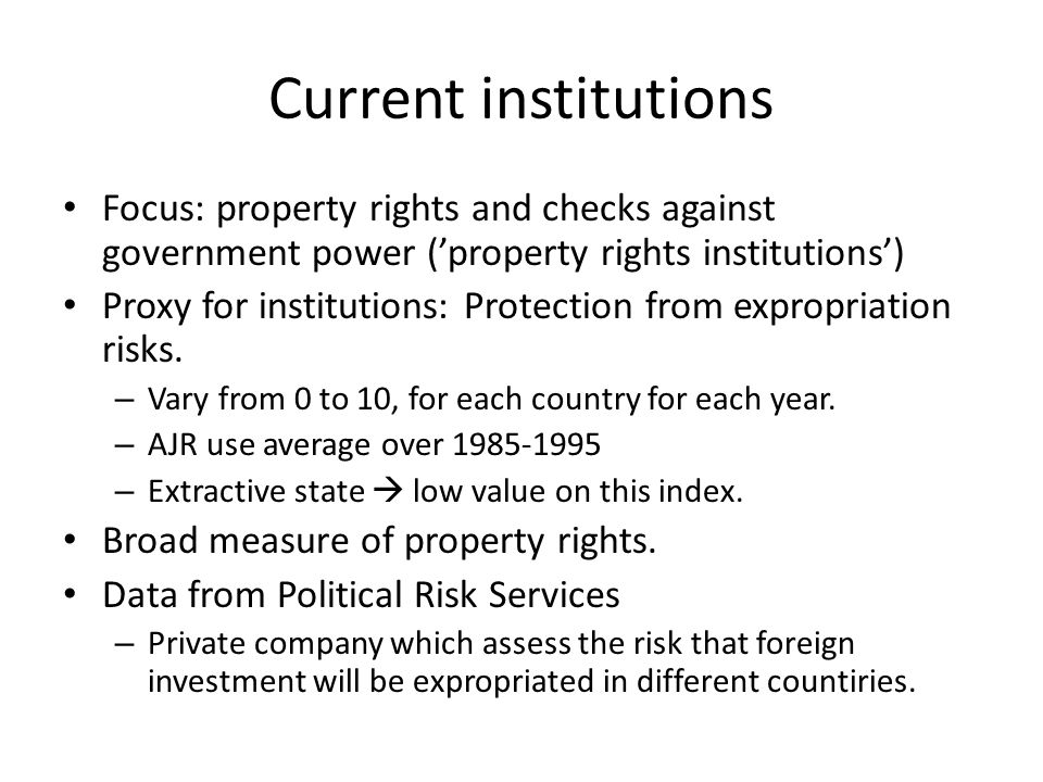 Current institutions Focus: property rights and checks against government power ('property rights institutions') Proxy for institutions: Protection from expropriation risks.