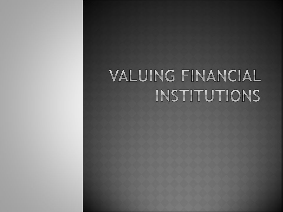  Why is valuing financial institutions different?  How are financial institution valued?