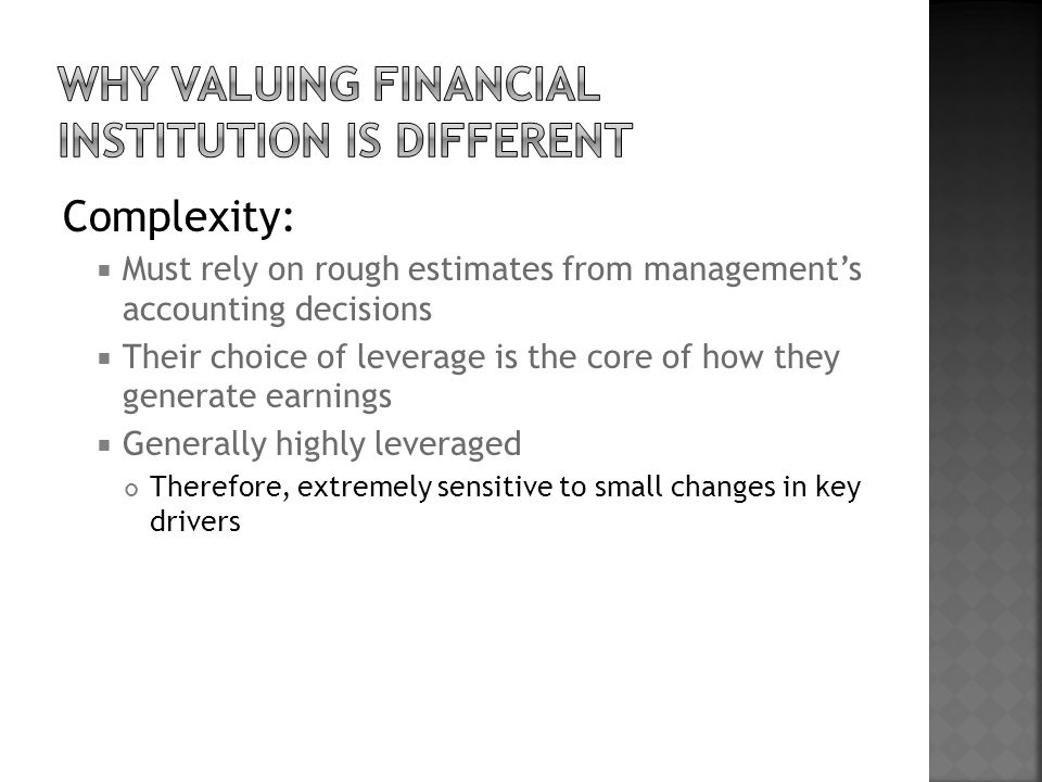 Complexity:  Must rely on rough estimates from management's accounting decisions  Their choice of leverage is the core of how they generate earnings  Generally highly leveraged Therefore, extremely sensitive to small changes in key drivers