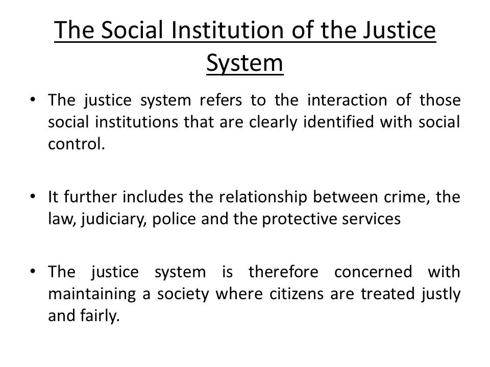 Justice System Cont'd Members of society are usually taught what is considered as acceptable or unacceptable social behaviour at a young age via the family and the education institution (primary and secondary socialisation).
