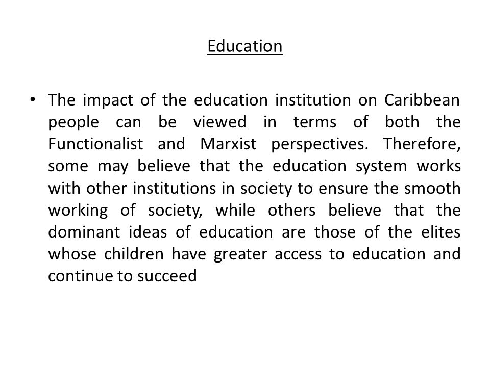 Education The impact of the education institution on Caribbean people can be viewed in terms of both the Functionalist and Marxist perspectives. There