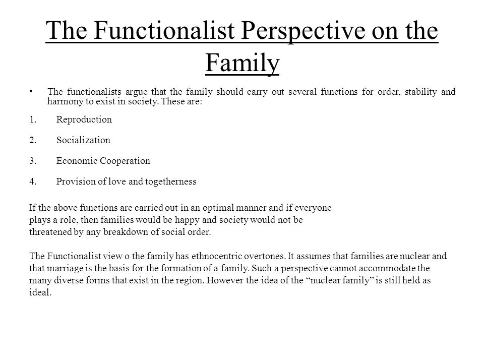 The Functionalist Perspective on the Family The functionalists argue that the family should carry out several functions for order, stability and harmo
