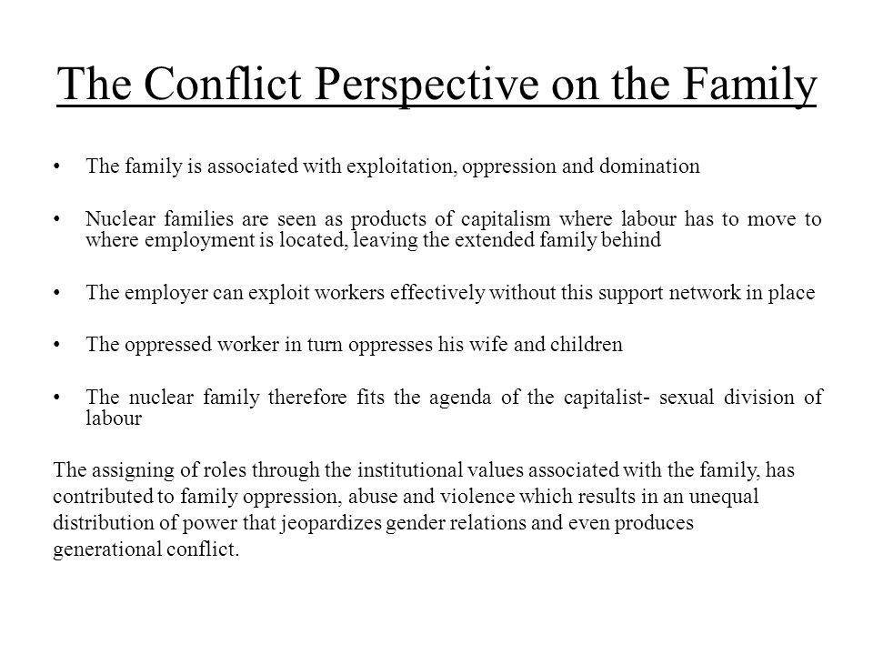 The Conflict Perspective on the Family The family is associated with exploitation, oppression and domination Nuclear families are seen as products of