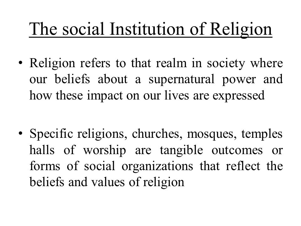The social Institution of Religion Religion refers to that realm in society where our beliefs about a supernatural power and how these impact on our l