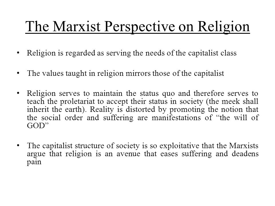 The Marxist Perspective on Religion Religion is regarded as serving the needs of the capitalist class The values taught in religion mirrors those of t
