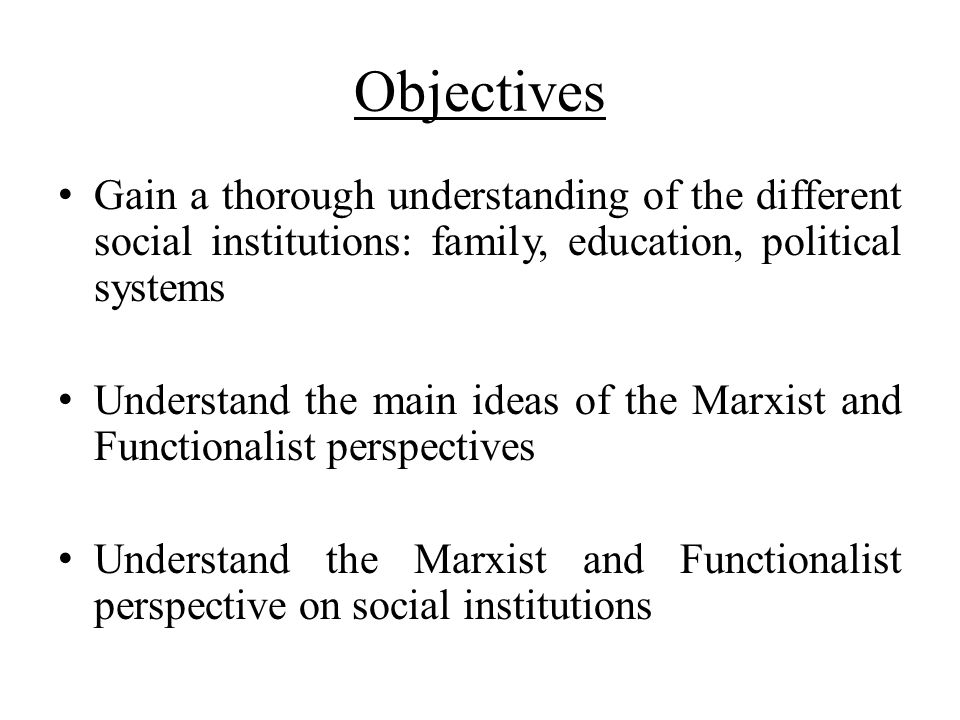 Objectives Gain a thorough understanding of the different social institutions: family, education, political systems Understand the main ideas of the M