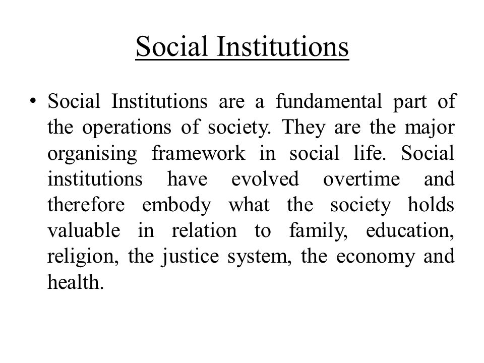 Social Institutions Social Institutions are a fundamental part of the operations of society. They are the major organising framework in social life. S