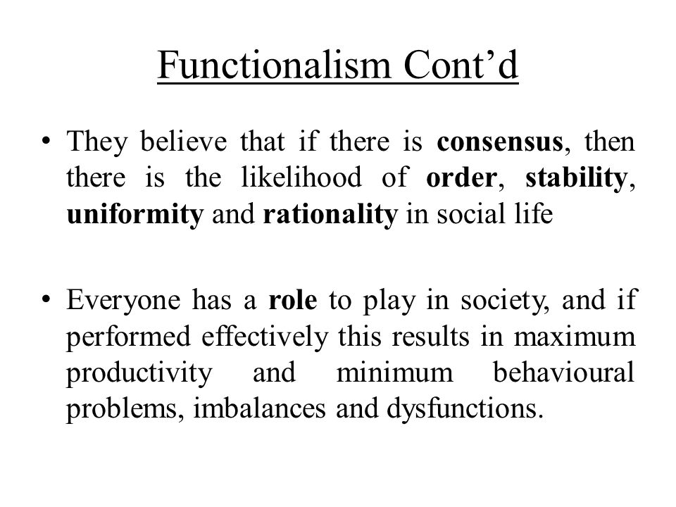 Functionalism Cont'd They believe that if there is consensus, then there is the likelihood of order, stability, uniformity and rationality in social l